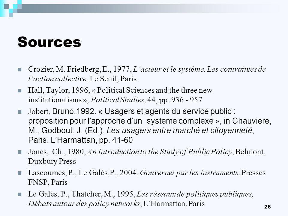 26 Sources Crozier, M. Friedberg, E., 1977, Lacteur et le système. Les contraintes de laction collective, Le Seuil, Paris. Hall, Taylor, 1996, « Polit