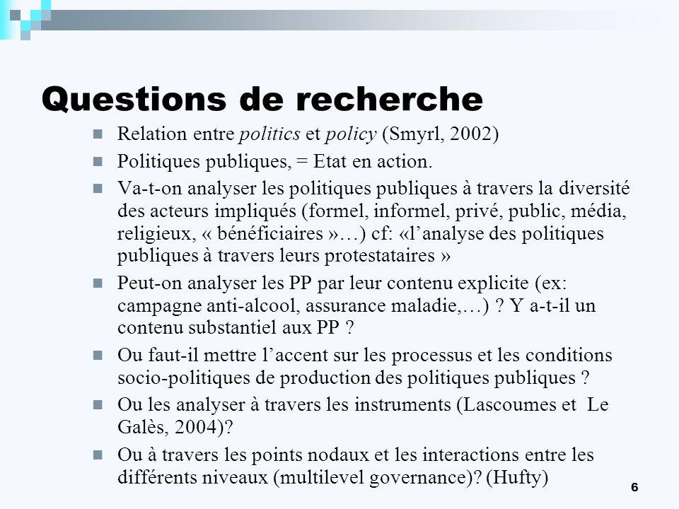 6 Questions de recherche Relation entre politics et policy (Smyrl, 2002) Politiques publiques, = Etat en action. Va-t-on analyser les politiques publi