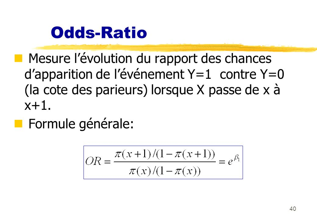40 Odds-Ratio Mesure lévolution du rapport des chances dapparition de lévénement Y=1 contre Y=0 (la cote des parieurs) lorsque X passe de x à x+1.