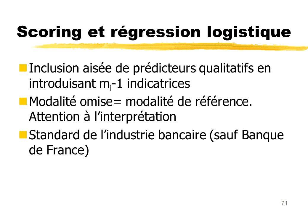 71 Scoring et régression logistique Inclusion aisée de prédicteurs qualitatifs en introduisant m i -1 indicatrices Modalité omise= modalité de référence.