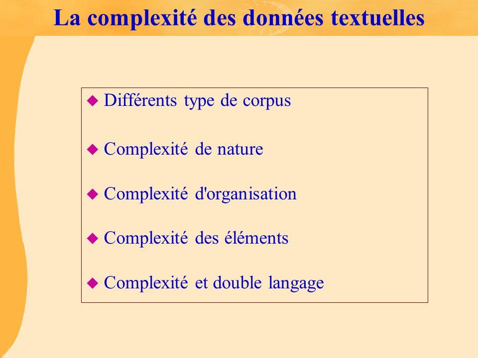La complexité des données textuelles u Différents type de corpus u Complexité de nature u Complexité d'organisation u Complexité des éléments u Comple