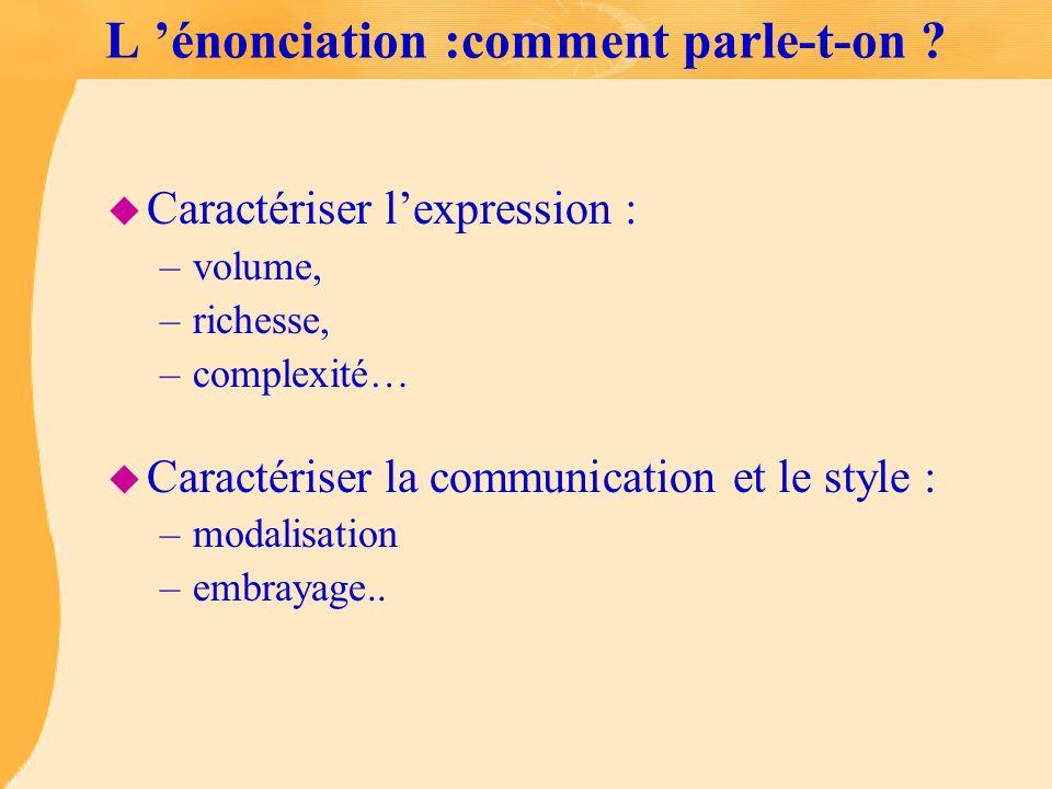 L énonciation :comment parle-t-on ? u Caractériser lexpression : –volume, –richesse, –complexité… u Caractériser la communication et le style : –modal