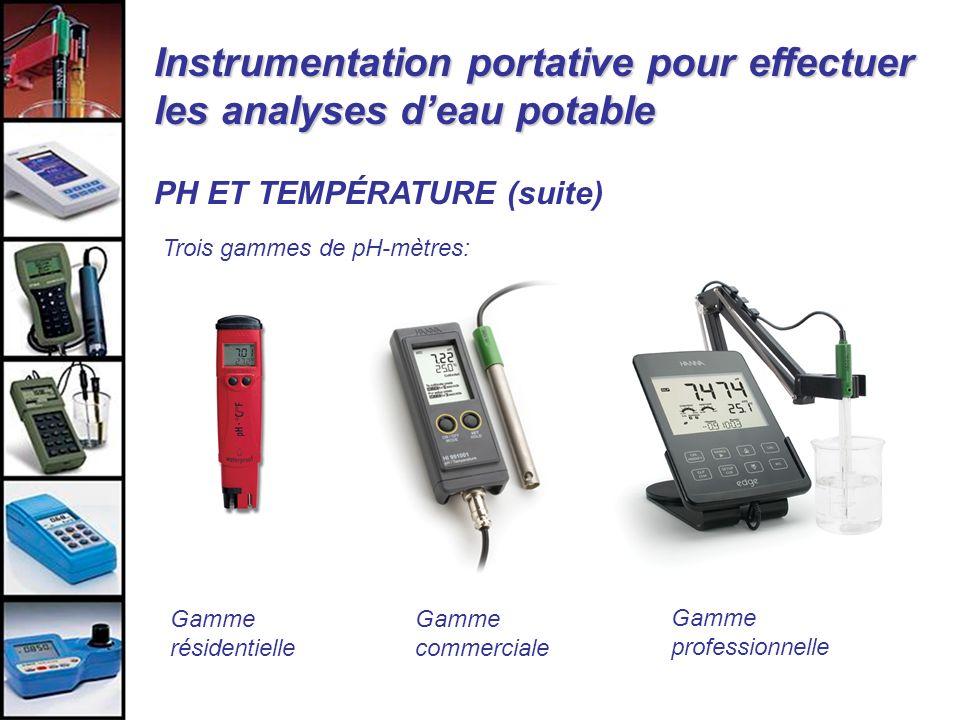 Instrumentation portative pour effectuer les analyses deau potable PH ET TEMPÉRATURE (suite) Trois gammes de pH-mètres: Gamme résidentielle Gamme prof