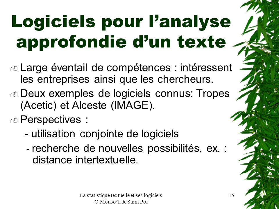 La statistique textuelle et ses logiciels O.Monso/T.de Saint Pol 15 Logiciels pour lanalyse approfondie dun texte Large éventail de compétences : inté