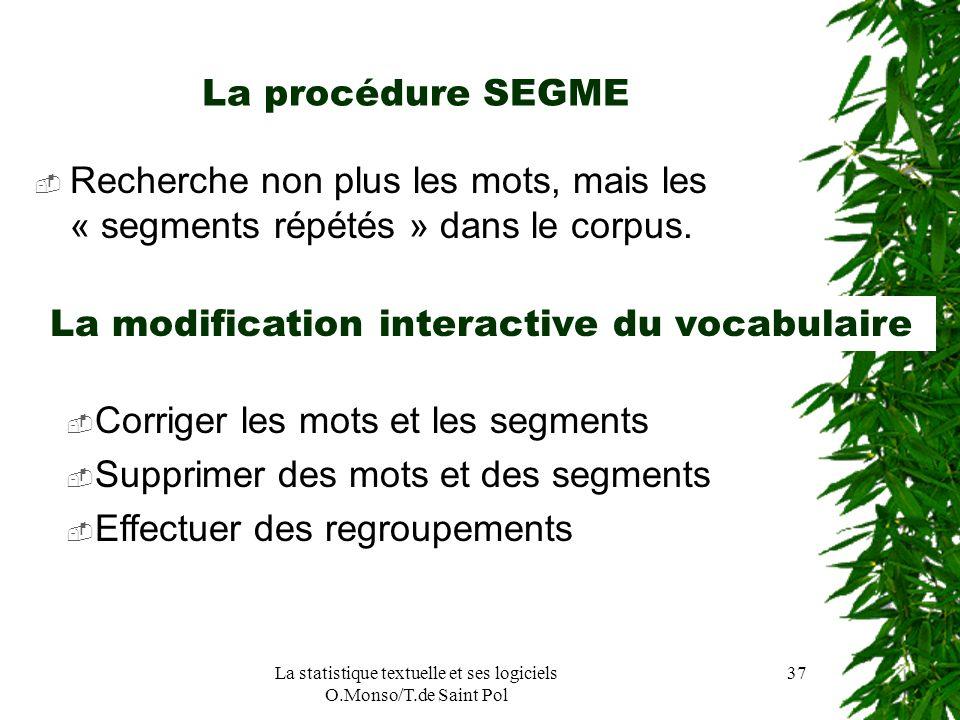 La statistique textuelle et ses logiciels O.Monso/T.de Saint Pol 37 La procédure SEGME Recherche non plus les mots, mais les « segments répétés » dans