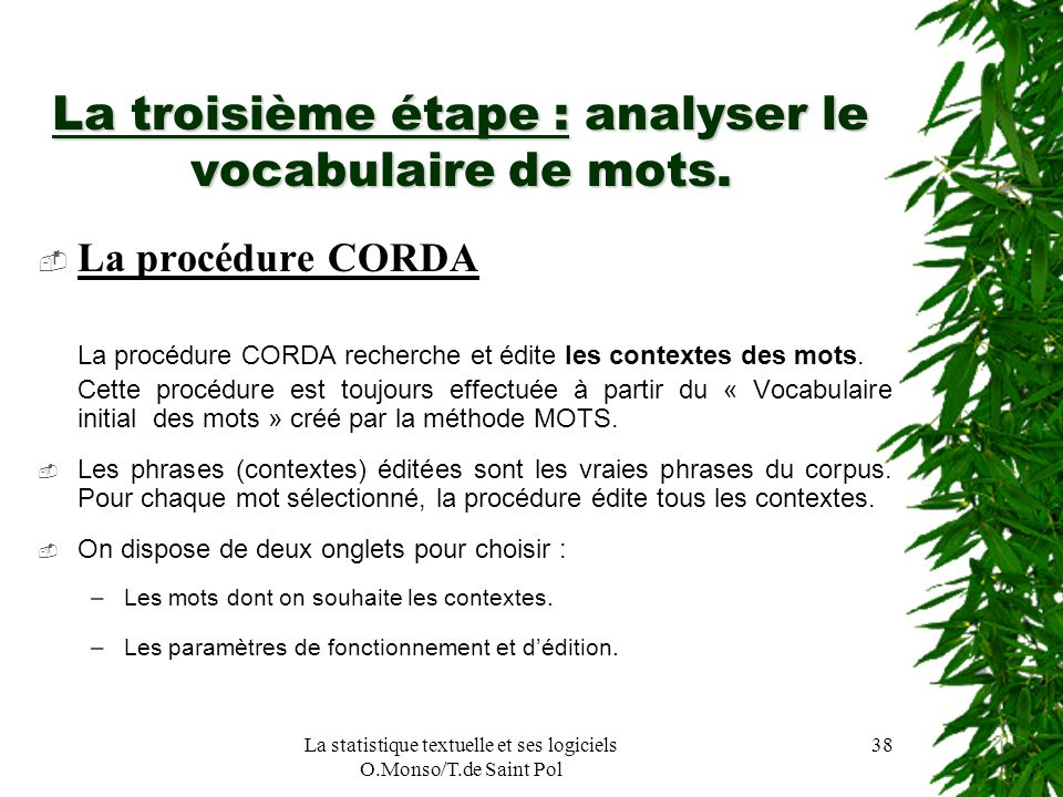 La statistique textuelle et ses logiciels O.Monso/T.de Saint Pol 38 La troisième étape : analyser le vocabulaire de mots. La procédure CORDA La procéd