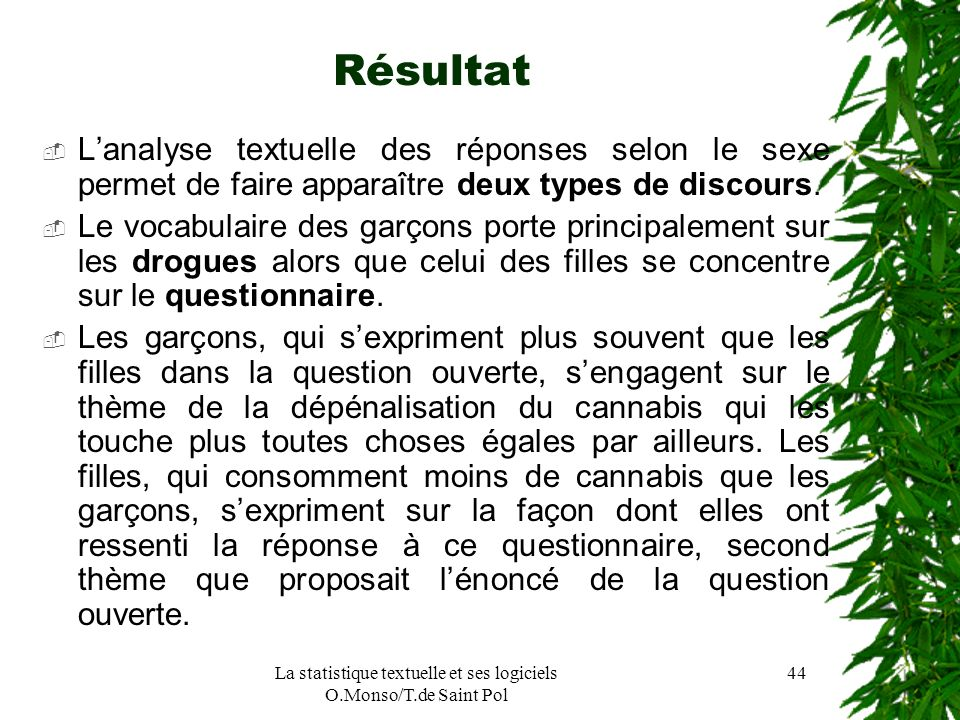 La statistique textuelle et ses logiciels O.Monso/T.de Saint Pol 44 Résultat Lanalyse textuelle des réponses selon le sexe permet de faire apparaître