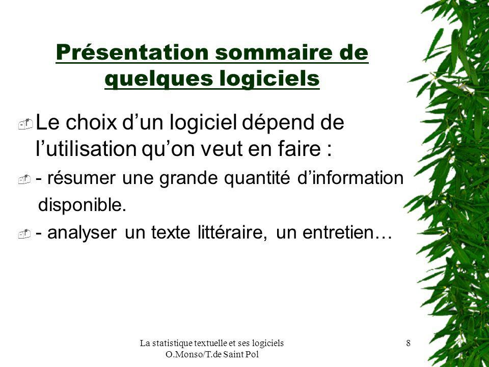 La statistique textuelle et ses logiciels O.Monso/T.de Saint Pol 8 Présentation sommaire de quelques logiciels Le choix dun logiciel dépend de lutilis