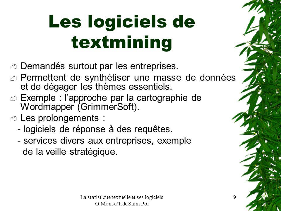 La statistique textuelle et ses logiciels O.Monso/T.de Saint Pol 9 Les logiciels de textmining Demandés surtout par les entreprises. Permettent de syn