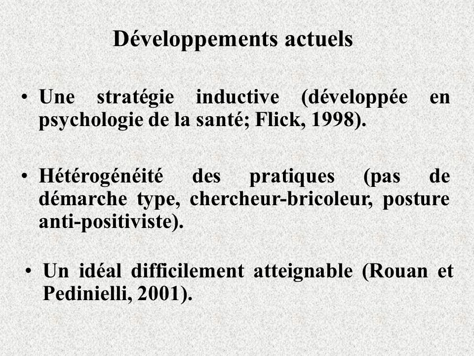 Développements actuels Une stratégie inductive (développée en psychologie de la santé; Flick, 1998). Hétérogénéité des pratiques (pas de démarche type