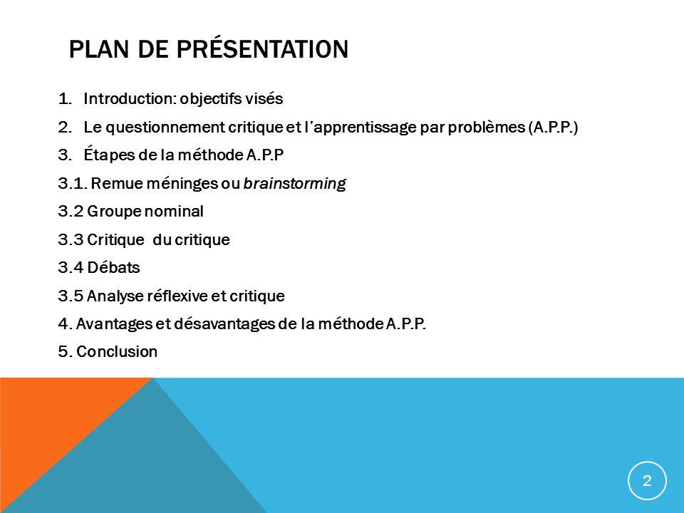 PLAN DE PRÉSENTATION 1.Introduction: objectifs visés 2.Le questionnement critique et lapprentissage par problèmes (A.P.P.) 3.Étapes de la méthode A.P.P 3.1.
