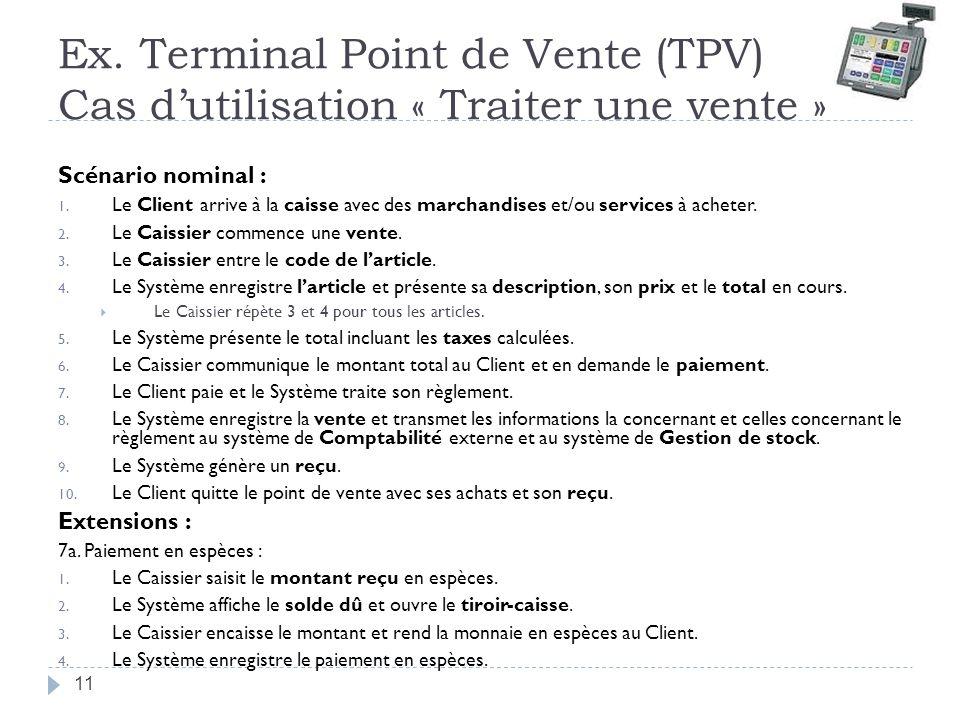 Ex. Terminal Point de Vente (TPV) Cas dutilisation « Traiter une vente » Scénario nominal : 1. Le Client arrive à la caisse avec des marchandises et/o