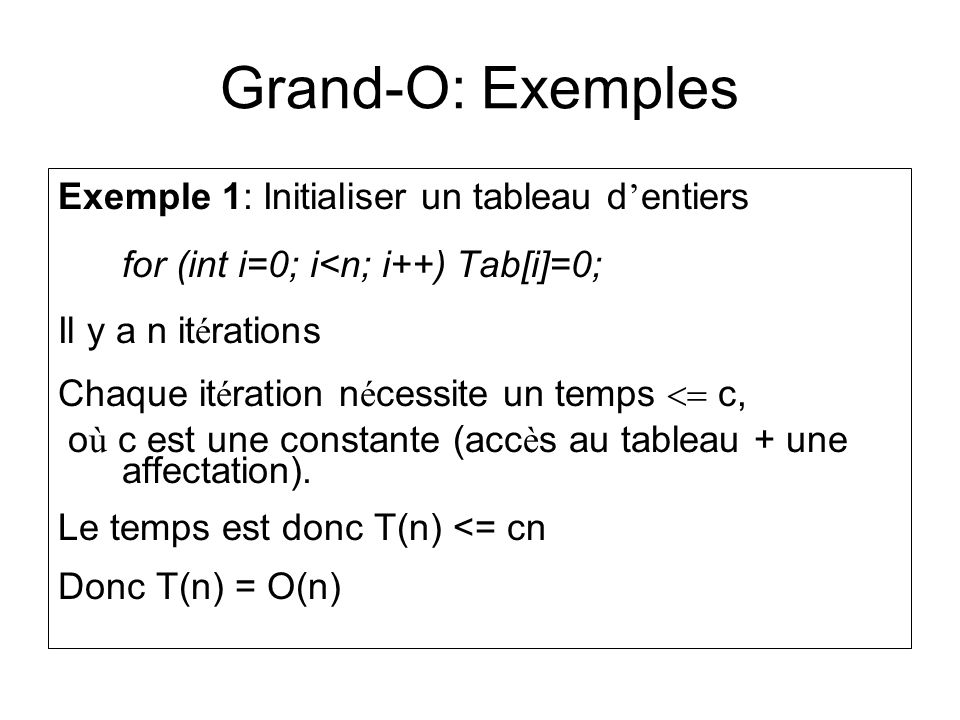 Grand-O: Exemples Exemple 1: Initialiser un tableau d entiers for (int i=0; i<n; i++) Tab[i]=0; Il y a n it é rations Chaque it é ration n é cessite u