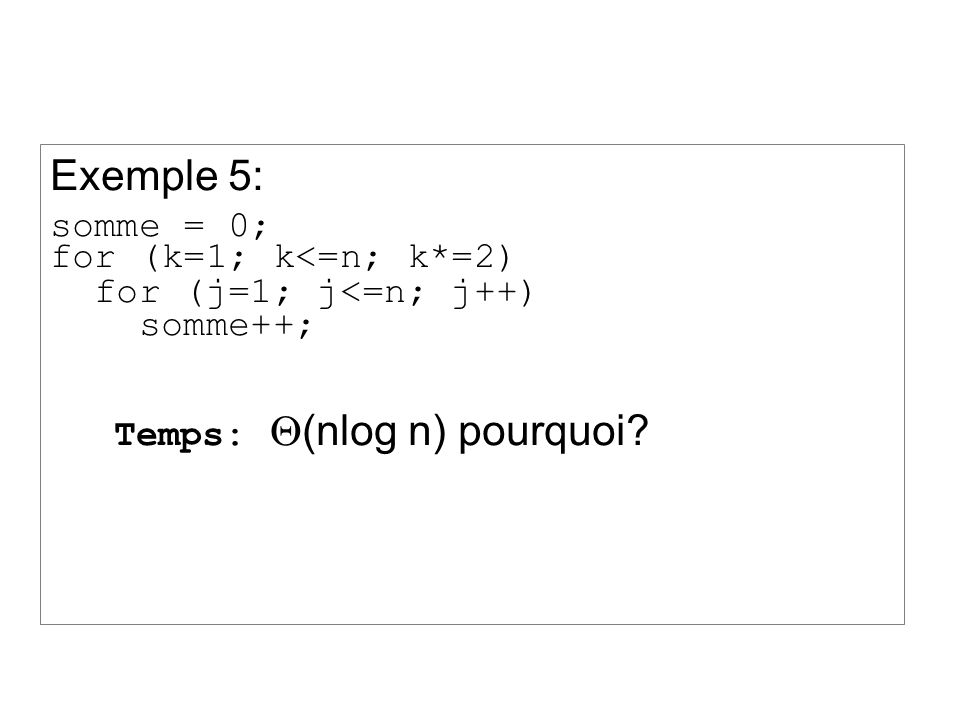 Exemple 5: somme = 0; for (k=1; k<=n; k*=2) for (j=1; j<=n; j++) somme++; Temps: (nlog n) pourquoi?