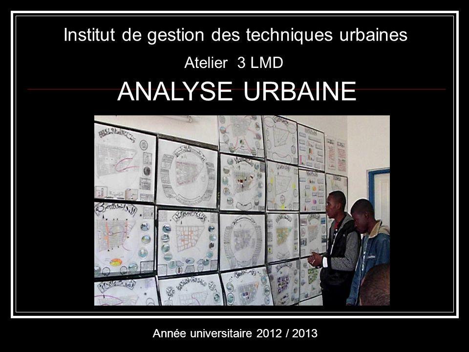 ANALYSE URBAINE Institut de gestion des techniques urbaines Année universitaire 2012 / 2013 Atelier 3 LMD