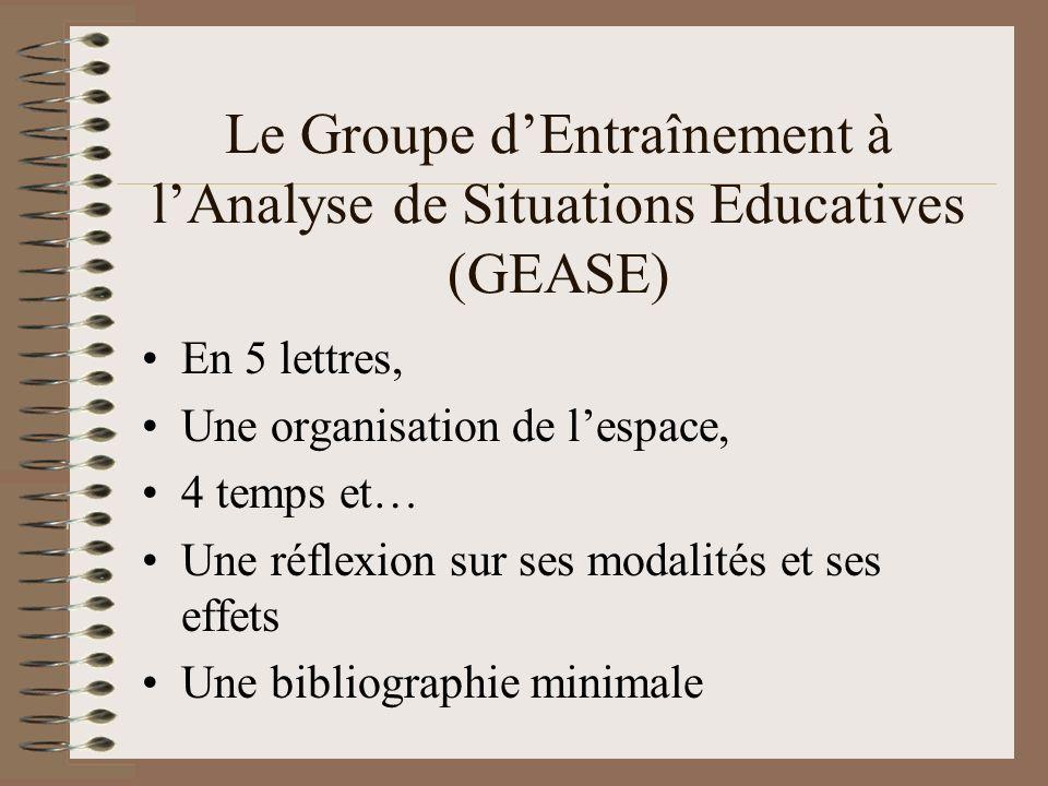 Le Groupe dEntraînement à lAnalyse de Situations Educatives (GEASE) En 5 lettres, Une organisation de lespace, 4 temps et… Une réflexion sur ses modalités et ses effets Une bibliographie minimale