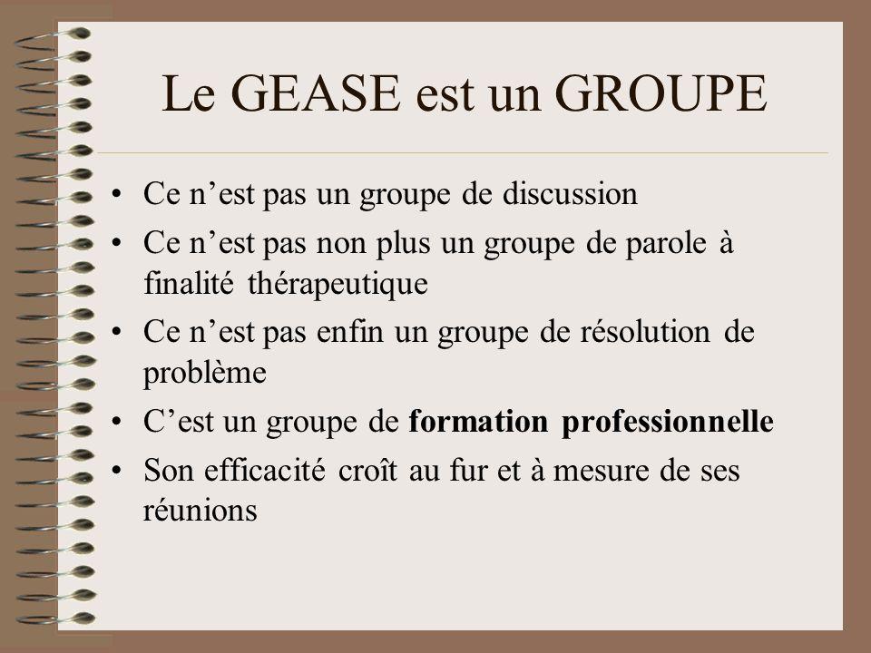 Le GEASE est un GROUPE Ce nest pas un groupe de discussion Ce nest pas non plus un groupe de parole à finalité thérapeutique Ce nest pas enfin un groupe de résolution de problème Cest un groupe de formation professionnelle Son efficacité croît au fur et à mesure de ses réunions