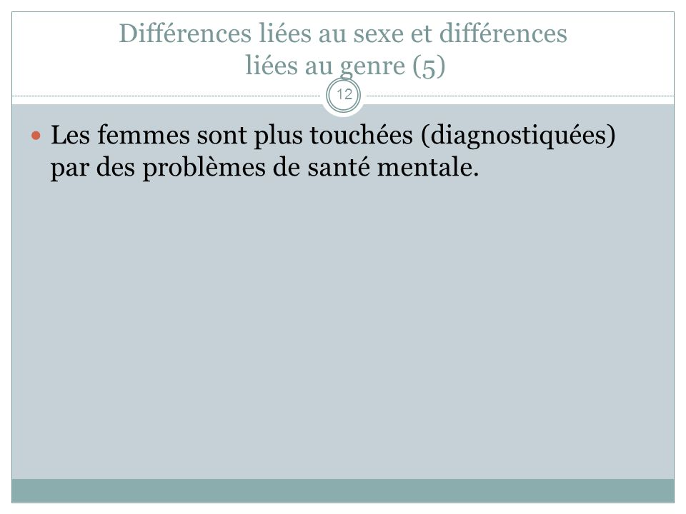 Différences liées au sexe et différences liées au genre (5) Les femmes sont plus touchées (diagnostiquées) par des problèmes de santé mentale. 12