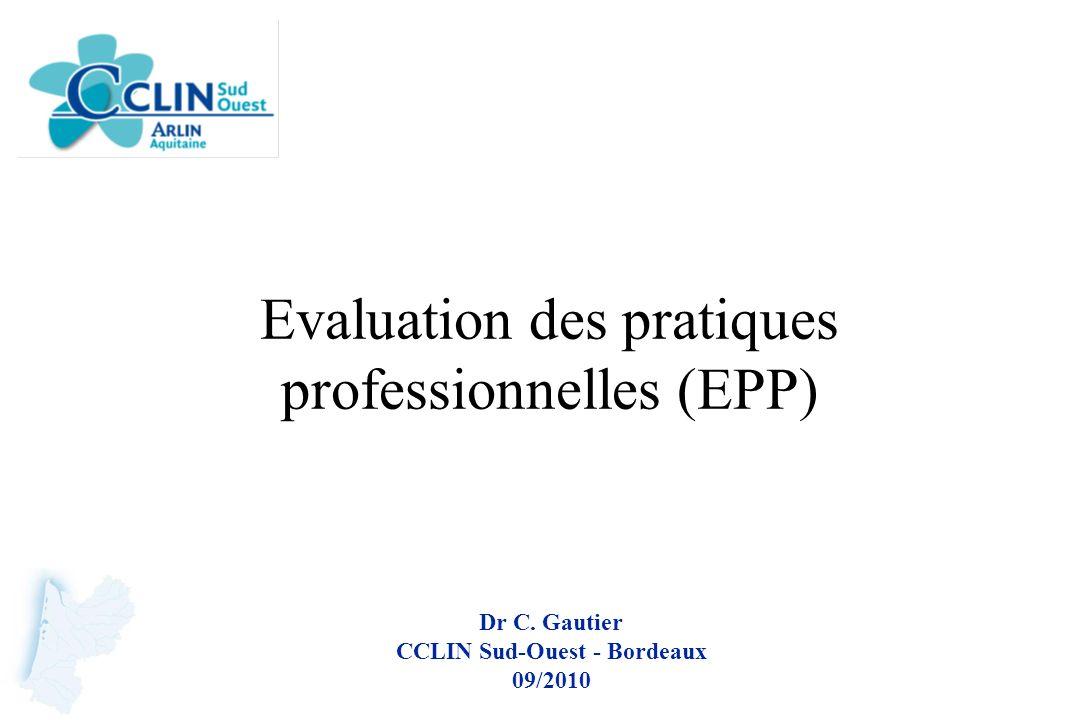 Evaluation des pratiques professionnelles (EPP) Dr C. Gautier CCLIN Sud-Ouest - Bordeaux 09/2010