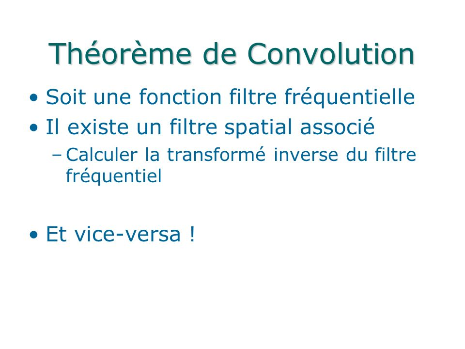 Théorème de Convolution Soit une fonction filtre fréquentielle Il existe un filtre spatial associé –Calculer la transformé inverse du filtre fréquentiel Et vice-versa !