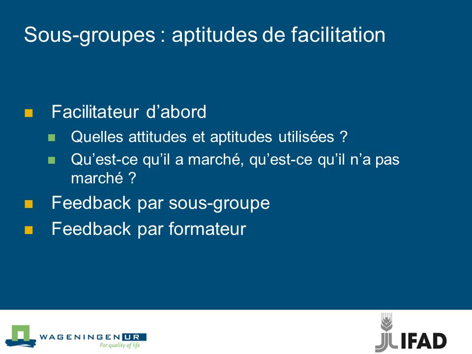 Sous-groupes : aptitudes de facilitation Facilitateur dabord Quelles attitudes et aptitudes utilisées ? Quest-ce quil a marché, quest-ce quil na pas m