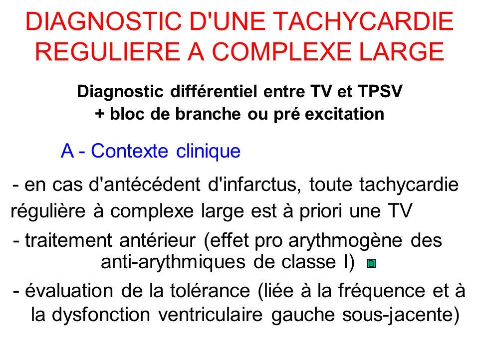 DIAGNOSTIC D UNE TACHYCARDIE REGULIERE A COMPLEXE LARGE - évaluation de la tolérance (liée à la fréquence et à la dysfonction ventriculaire gauche sous-jacente) Diagnostic différentiel entre TV et TPSV + bloc de branche ou pré excitation A - Contexte clinique - en cas d antécédent d infarctus, toute tachycardie régulière à complexe large est à priori une TV - traitement antérieur (effet pro arythmogène des anti-arythmiques de classe I)