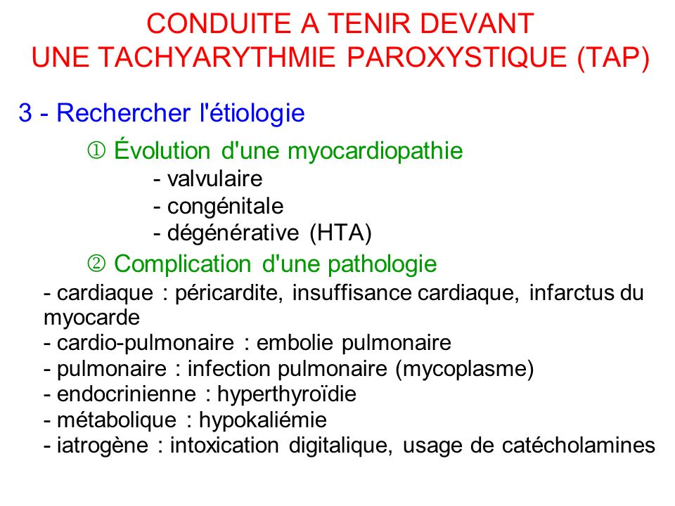 CONDUITE A TENIR DEVANT UNE TACHYARYTHMIE PAROXYSTIQUE (TAP) 3 - Rechercher l étiologie Évolution d une myocardiopathie - valvulaire - congénitale - dégénérative (HTA) Complication d une pathologie - cardiaque : péricardite, insuffisance cardiaque, infarctus du myocarde - cardio-pulmonaire : embolie pulmonaire - pulmonaire : infection pulmonaire (mycoplasme) - endocrinienne : hyperthyroïdie - métabolique : hypokaliémie - iatrogène : intoxication digitalique, usage de catécholamines