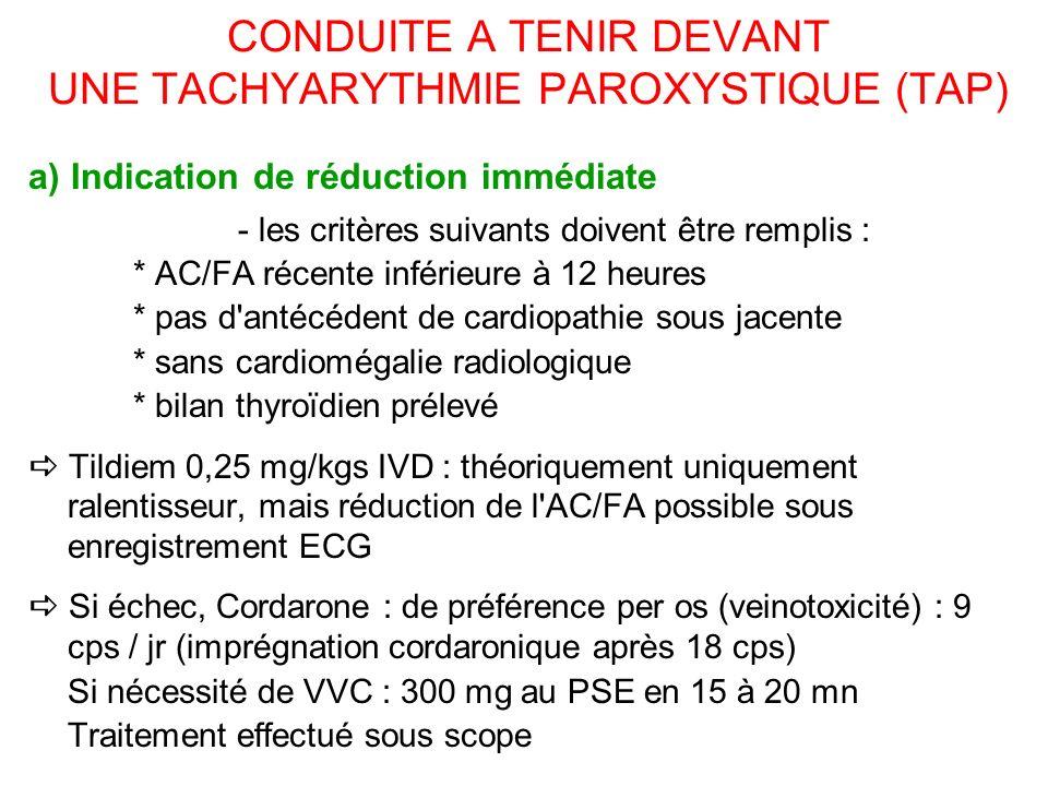 CONDUITE A TENIR DEVANT UNE TACHYARYTHMIE PAROXYSTIQUE (TAP) a) Indication de réduction immédiate - les critères suivants doivent être remplis : * AC/FA récente inférieure à 12 heures * pas d antécédent de cardiopathie sous jacente * sans cardiomégalie radiologique * bilan thyroïdien prélevé Tildiem 0,25 mg/kgs IVD : théoriquement uniquement ralentisseur, mais réduction de l AC/FA possible sous enregistrement ECG Si échec, Cordarone : de préférence per os (veinotoxicité) : 9 cps / jr (imprégnation cordaronique après 18 cps) Si nécessité de VVC : 300 mg au PSE en 15 à 20 mn Traitement effectué sous scope