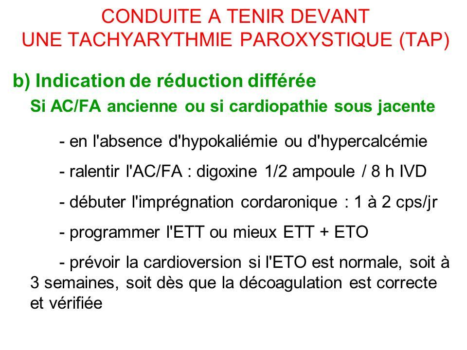 CONDUITE A TENIR DEVANT UNE TACHYARYTHMIE PAROXYSTIQUE (TAP) b) Indication de réduction différée Si AC/FA ancienne ou si cardiopathie sous jacente - en l absence d hypokaliémie ou d hypercalcémie - ralentir l AC/FA : digoxine 1/2 ampoule / 8 h IVD - débuter l imprégnation cordaronique : 1 à 2 cps/jr - programmer l ETT ou mieux ETT + ETO - prévoir la cardioversion si l ETO est normale, soit à 3 semaines, soit dès que la décoagulation est correcte et vérifiée
