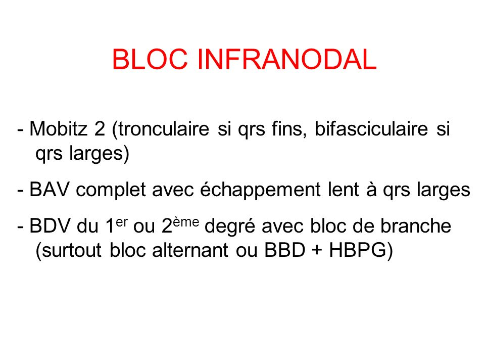 BLOC INFRANODAL - Mobitz 2 (tronculaire si qrs fins, bifasciculaire si qrs larges) - BAV complet avec échappement lent à qrs larges - BDV du 1 er ou 2 ème degré avec bloc de branche (surtout bloc alternant ou BBD + HBPG)