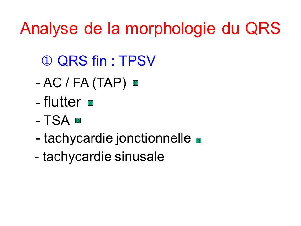 Analyse de la morphologie du QRS - tachycardie sinusale QRS fin : TPSV - flutter - AC / FA (TAP) - TSA - tachycardie jonctionnelle