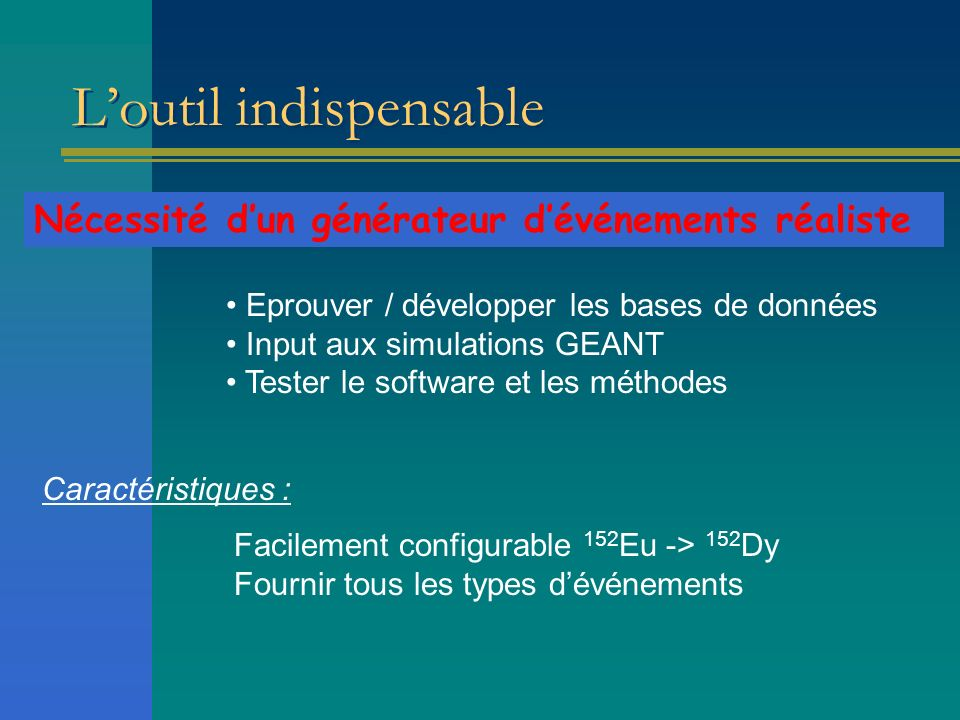 Loutil indispensable Eprouver / développer les bases de données Input aux simulations GEANT Tester le software et les méthodes Nécessité dun générateu