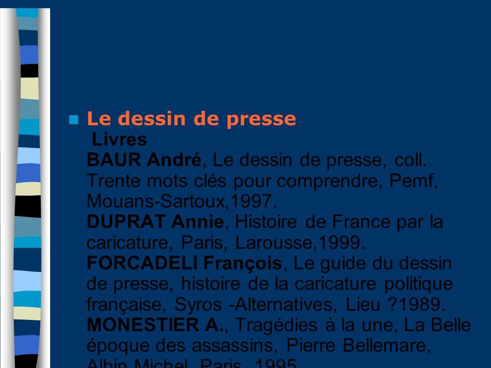 Le dessin de presse Livres BAUR André, Le dessin de presse, coll. Trente mots clés pour comprendre, Pemf, Mouans-Sartoux,1997. DUPRAT Annie, Histoire