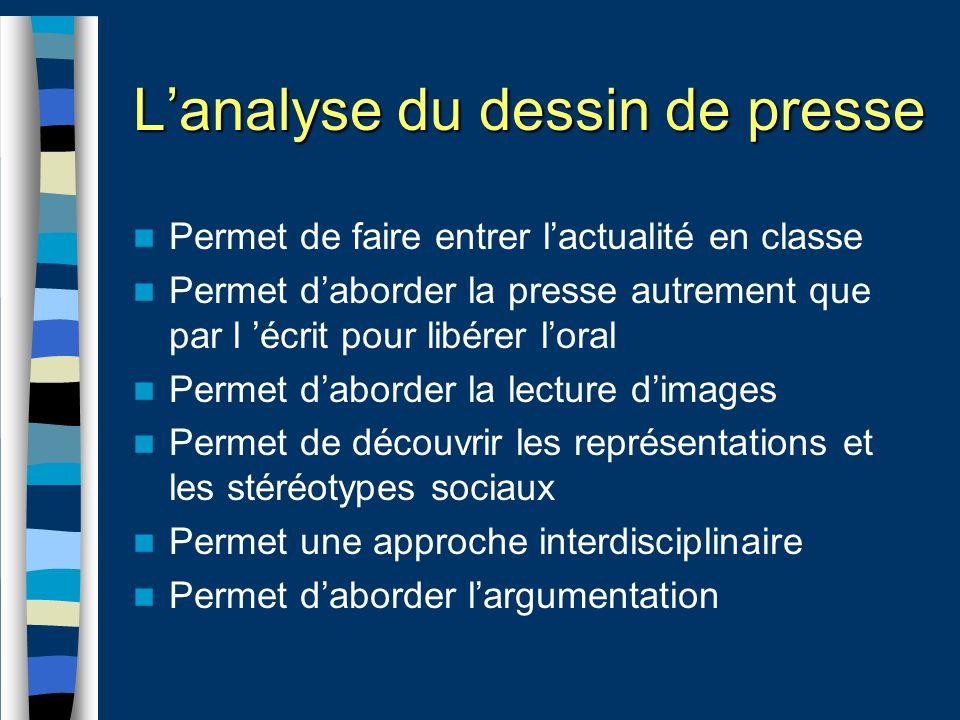 Lanalyse du dessin de presse Permet de faire entrer lactualité en classe Permet daborder la presse autrement que par l écrit pour libérer loral Permet