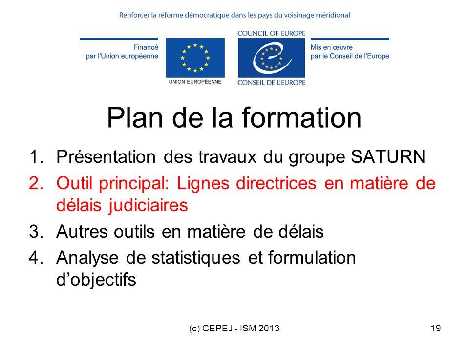 (c) CEPEJ - ISM 201319 Plan de la formation 1.Présentation des travaux du groupe SATURN 2.Outil principal: Lignes directrices en matière de délais jud