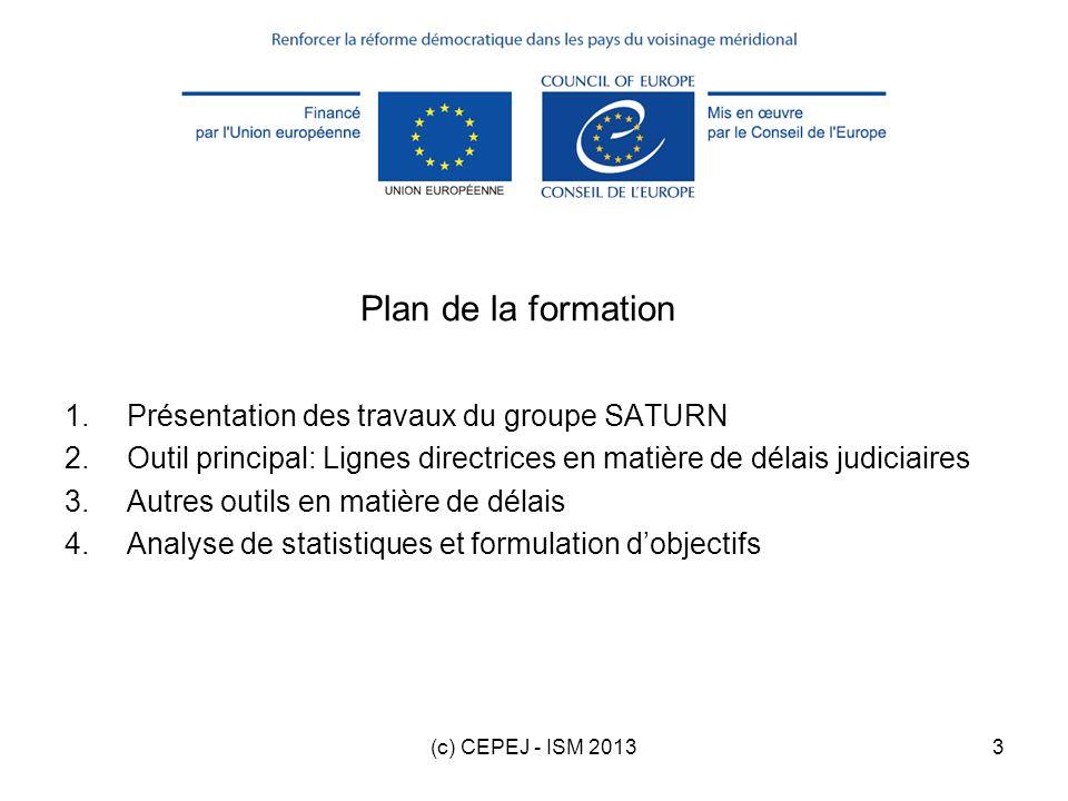 (c) CEPEJ - ISM 20133 Plan de la formation 1.Présentation des travaux du groupe SATURN 2.Outil principal: Lignes directrices en matière de délais judi