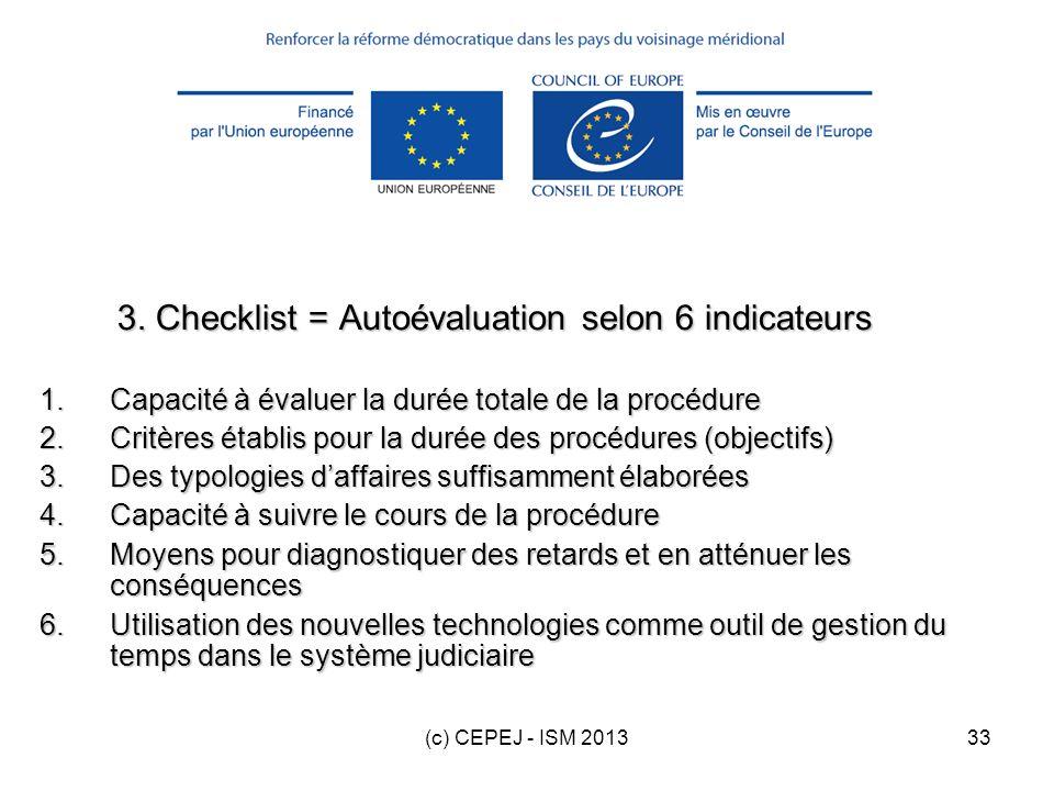 (c) CEPEJ - ISM 201333 3. Checklist = Autoévaluation selon 6 indicateurs 1.Capacité à évaluer la durée totale de la procédure 2.Critères établis pour