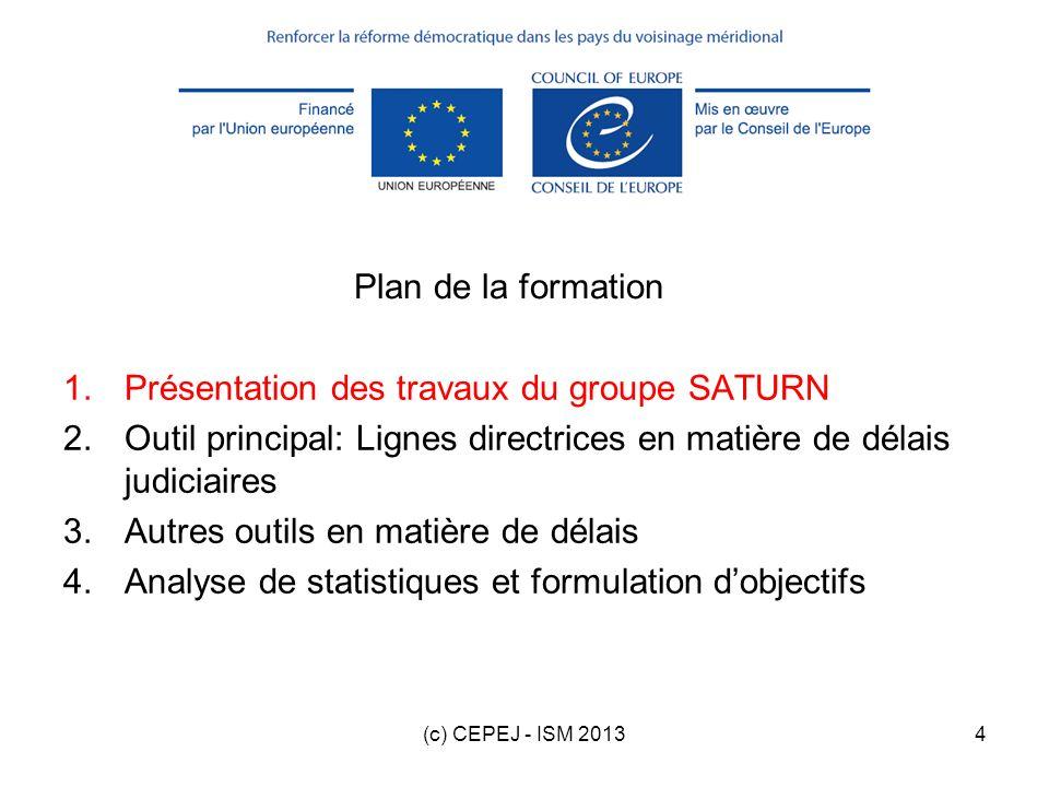 (c) CEPEJ - ISM 201335 Plan de la formation 1.Présentation des travaux du groupe SATURN 2.Outil principal: Lignes directrices en matière de délais judiciaires 3.Autres outils en matière de délais 4.Analyse de statistiques et formulation dobjectifs