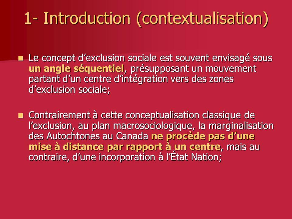 1- Introduction (contextualisation) Le concept dexclusion sociale est souvent envisagé sous un angle séquentiel, présupposant un mouvement partant dun centre dintégration vers des zones dexclusion sociale; Le concept dexclusion sociale est souvent envisagé sous un angle séquentiel, présupposant un mouvement partant dun centre dintégration vers des zones dexclusion sociale; Contrairement à cette conceptualisation classique de lexclusion, au plan macrosociologique, la marginalisation des Autochtones au Canada ne procède pas dune mise à distance par rapport à un centre, mais au contraire, dune incorporation à lÉtat Nation; Contrairement à cette conceptualisation classique de lexclusion, au plan macrosociologique, la marginalisation des Autochtones au Canada ne procède pas dune mise à distance par rapport à un centre, mais au contraire, dune incorporation à lÉtat Nation;
