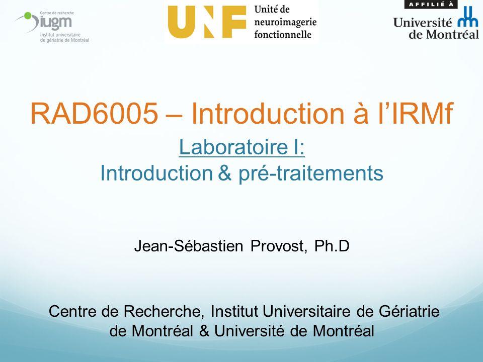 Laboratoire I: Introduction & pré-traitements Jean-Sébastien Provost, Ph.D Centre de Recherche, Institut Universitaire de Gériatrie de Montréal & Université de Montréal RAD6005 – Introduction à lIRMf