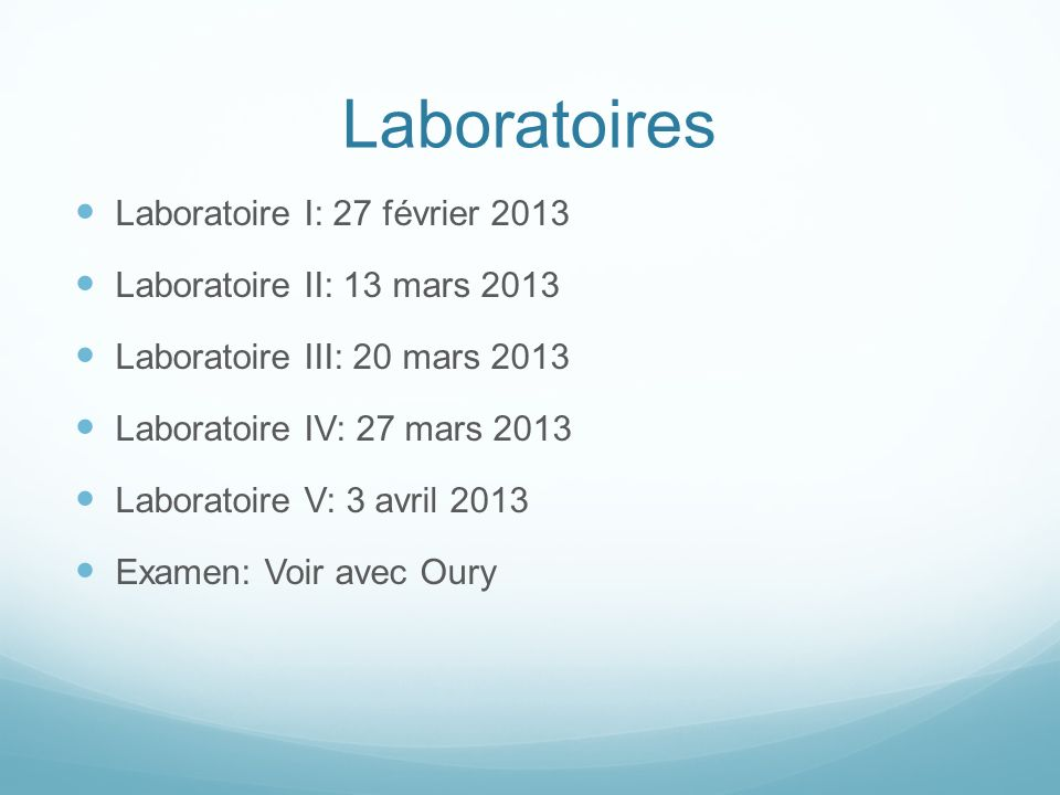 Laboratoires Laboratoire I: 27 février 2013 Laboratoire II: 13 mars 2013 Laboratoire III: 20 mars 2013 Laboratoire IV: 27 mars 2013 Laboratoire V: 3 avril 2013 Examen: Voir avec Oury