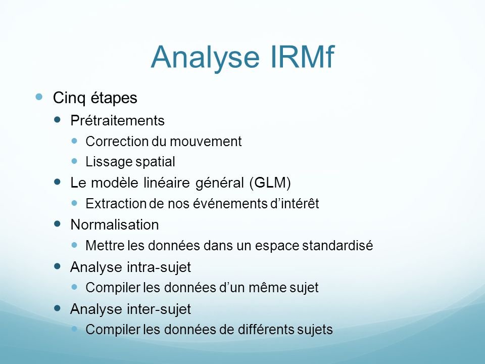 Analyse IRMf Cinq étapes Prétraitements Correction du mouvement Lissage spatial Le modèle linéaire général (GLM) Extraction de nos événements dintérêt Normalisation Mettre les données dans un espace standardisé Analyse intra-sujet Compiler les données dun même sujet Analyse inter-sujet Compiler les données de différents sujets