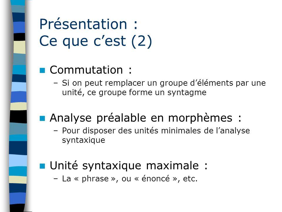 Présentation : Ce que cest (2) Commutation : –Si on peut remplacer un groupe déléments par une unité, ce groupe forme un syntagme Analyse préalable en