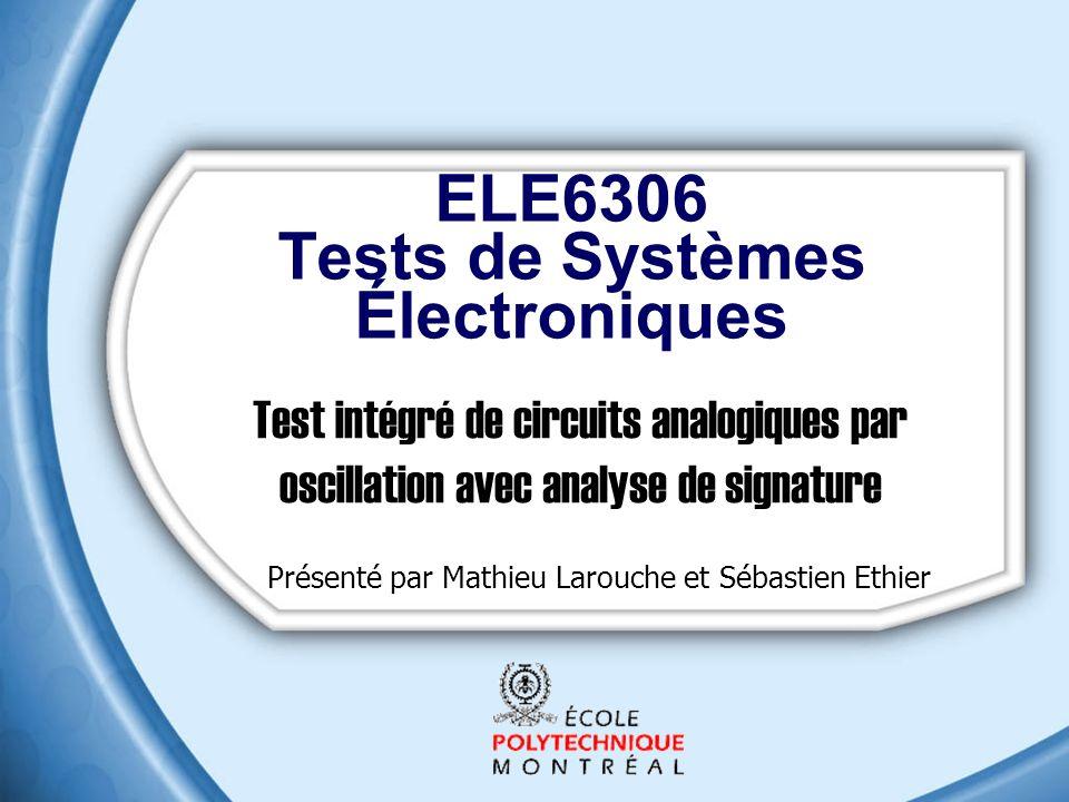 ELE6306 Tests de Systèmes Électroniques Test intégré de circuits analogiques par oscillation avec analyse de signature Présenté par Mathieu Larouche et Sébastien Ethier