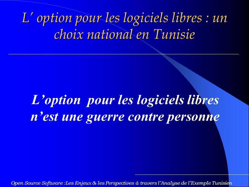 Loption pour les logiciels libres nest une guerre contre personne Open Source Software :Les Enjeux & les Perspectives à travers lAnalyse de lExemple Tunisien L option pour les logiciels libres : un choix national en Tunisie