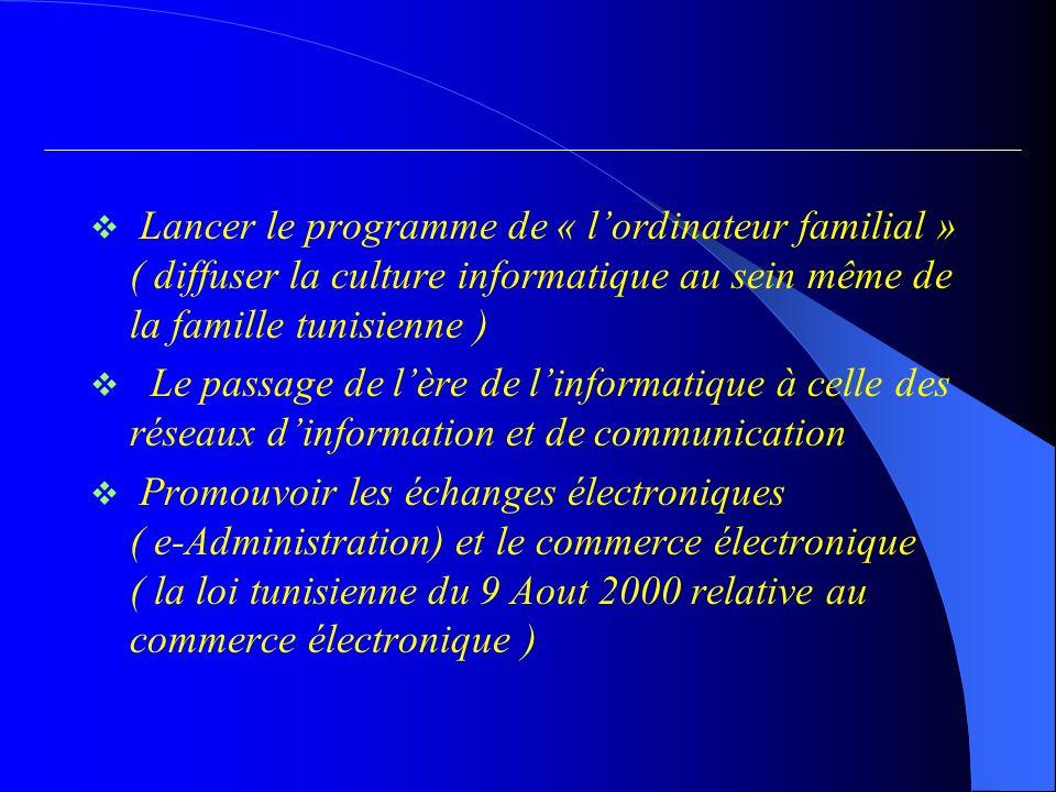 Lancer le programme de « lordinateur familial » ( diffuser la culture informatique au sein même de la famille tunisienne ) Le passage de lère de linformatique à celle des réseaux dinformation et de communication Promouvoir les échanges électroniques ( e-Administration) et le commerce électronique ( la loi tunisienne du 9 Aout 2000 relative au commerce électronique )