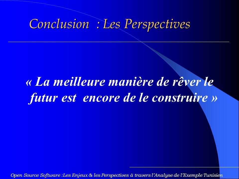 Conclusion : Les Perspectives « La meilleure manière de rêver le futur est encore de le construire » Open Source Software :Les Enjeux & les Perspectives à travers lAnalyse de lExemple Tunisien