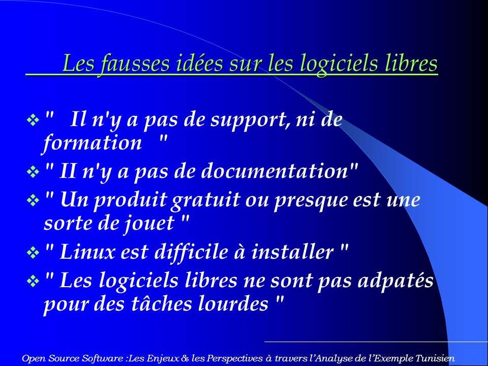 Les fausses idées sur les logiciels libres Les fausses idées sur les logiciels libres Il n y a pas de support, ni de formation II n y a pas de documentation Un produit gratuit ou presque est une sorte de jouet Linux est difficile à installer Les logiciels libres ne sont pas adpatés pour des tâches lourdes Open Source Software :Les Enjeux & les Perspectives à travers lAnalyse de lExemple Tunisien