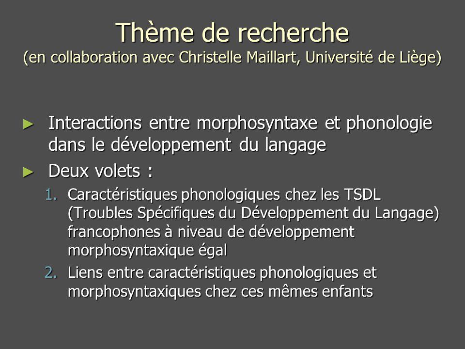 Thème de recherche (en collaboration avec Christelle Maillart, Université de Liège) Interactions entre morphosyntaxe et phonologie dans le développement du langage Interactions entre morphosyntaxe et phonologie dans le développement du langage Deux volets : Deux volets : 1.Caractéristiques phonologiques chez les TSDL (Troubles Spécifiques du Développement du Langage) francophones à niveau de développement morphosyntaxique égal 2.Liens entre caractéristiques phonologiques et morphosyntaxiques chez ces mêmes enfants