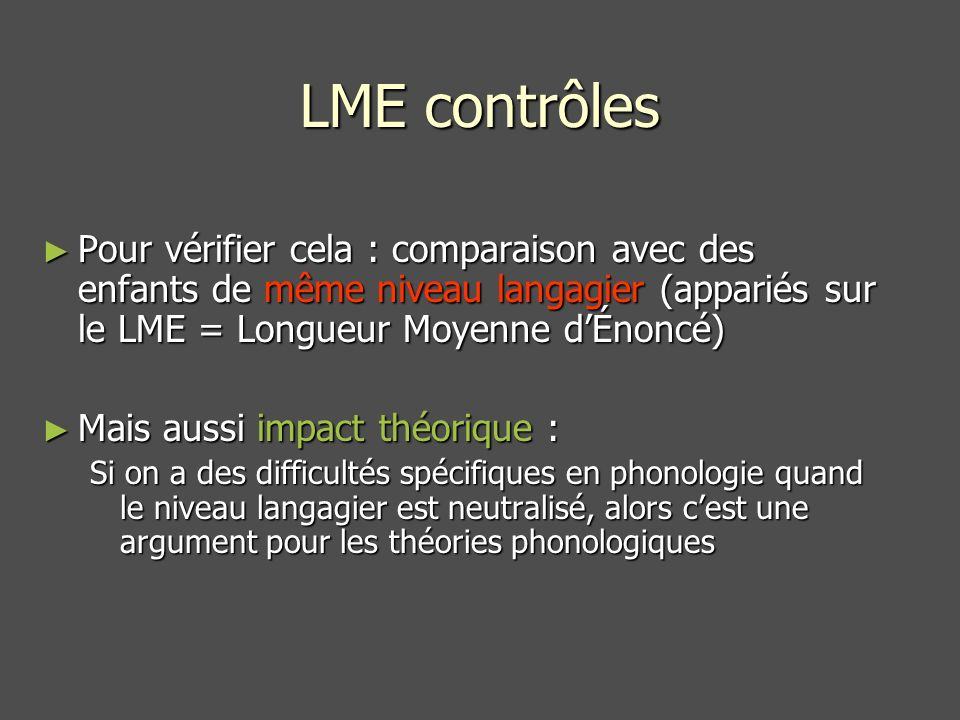 Pour vérifier cela : comparaison avec des enfants de même niveau langagier (appariés sur le LME = Longueur Moyenne dÉnoncé) Pour vérifier cela : comparaison avec des enfants de même niveau langagier (appariés sur le LME = Longueur Moyenne dÉnoncé) Mais aussi impact théorique : Mais aussi impact théorique : Si on a des difficultés spécifiques en phonologie quand le niveau langagier est neutralisé, alors cest une argument pour les théories phonologiques LME contrôles